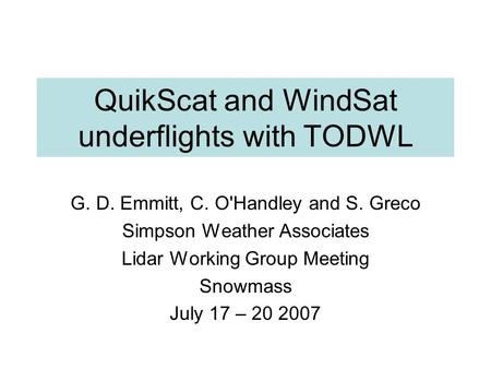 QuikScat and WindSat underflights with TODWL G. D. Emmitt, C. O'Handley and S. Greco Simpson Weather Associates Lidar Working Group Meeting Snowmass July.