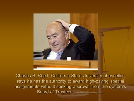 Charles B. Reed, California State University chancellor, says he has the authority to award high-paying special assignments without seeking approval from.