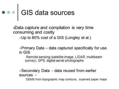 GIS data sources Data capture and compilation is very time consuming and costly Up to 80% cost of a GIS (Longley et al.) Primary Data – data captured specifically.