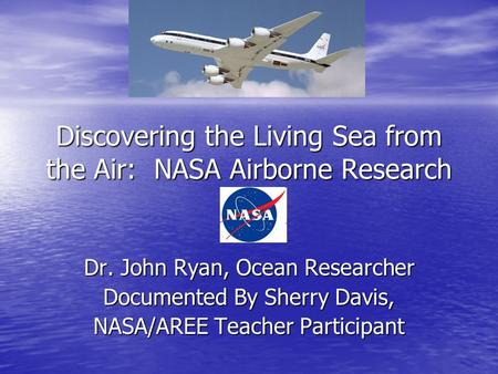 Discovering the Living Sea from the Air: NASA Airborne Research Dr. John Ryan, Ocean Researcher Documented By Sherry Davis, NASA/AREE Teacher Participant.