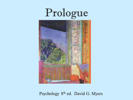 "Prologue Psychology 8 th ed. David G. Myers. Meaning of Psychology Psyche Greek origins Meaning ""breath of life"" Translated as ""Mind"" Logos Meaning ""knowledge"""