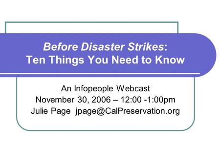 Before Disaster Strikes: Ten Things You Need to Know An Infopeople Webcast November 30, 2006 – 12:00 -1:00pm Julie Page