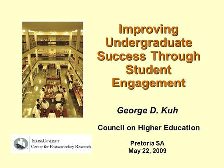 Improving Undergraduate Success Through Student Engagement George D. Kuh Council on Higher Education Council on Higher Education Pretoria SA May 22, 2009.