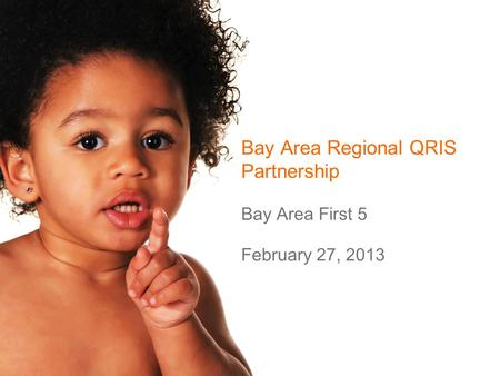 Bay Area Regional QRIS Partnership Bay Area First 5 February 27, 2013.