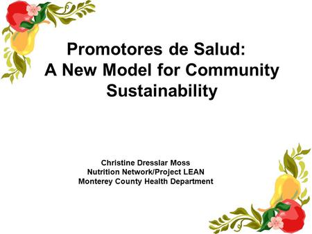 Promotores de Salud: A New Model for Community Sustainability Christine Dresslar Moss Nutrition Network/Project LEAN Monterey County Health Department.