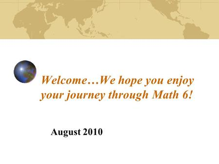Welcome…We hope you enjoy your journey through Math 6! August 2010.