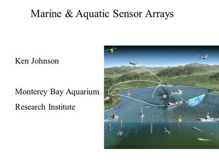 Marine & Aquatic Sensor Arrays Ken Johnson Monterey Bay Aquarium Research Institute.