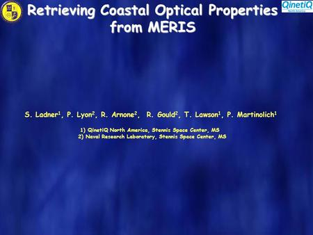 Retrieving Coastal Optical Properties from MERIS S. Ladner 1, P. Lyon 2, R. Arnone 2, R. Gould 2, T. Lawson 1, P. Martinolich 1 1) QinetiQ North America,