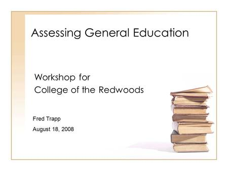 Assessing General Education Workshop for College of the Redwoods Fred Trapp August 18, 2008.