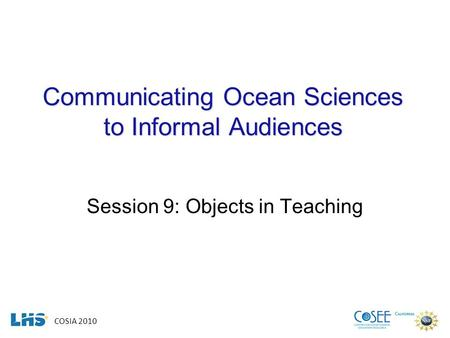 COSIA 2010 Communicating Ocean Sciences to Informal Audiences Session 9: Objects in Teaching.