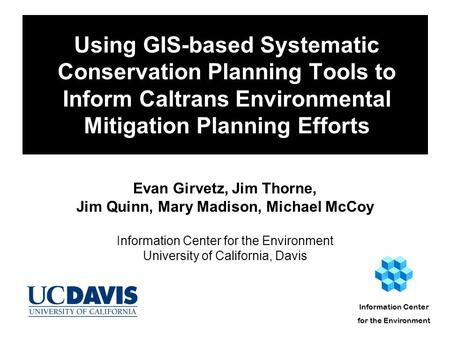 Using GIS-based Systematic Conservation Planning Tools to Inform Caltrans Environmental Mitigation Planning Efforts Evan Girvetz, Jim Thorne, Jim Quinn,