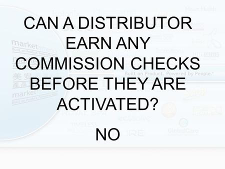 CAN A DISTRIBUTOR EARN ANY COMMISSION CHECKS BEFORE THEY ARE ACTIVATED? NO.