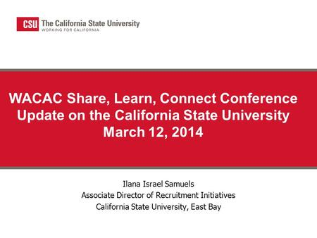 WACAC Share, Learn, Connect Conference Update on the California State University March 12, 2014 Ilana Israel Samuels Associate Director of Recruitment.