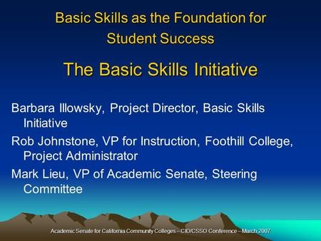 Academic Senate for California Community Colleges – CIO/CSSO Conference – March 2007 Basic Skills as the Foundation for Student Success The Basic Skills.