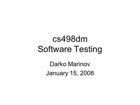 Cs498dm Software Testing Darko Marinov January 15, 2008.
