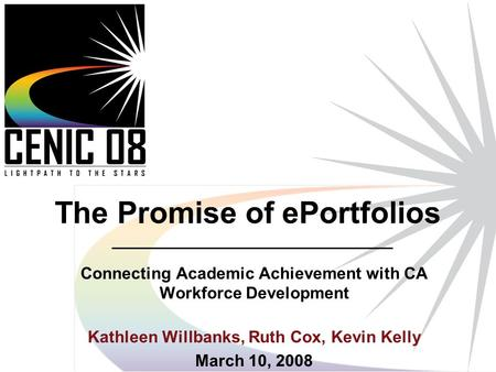 1 The Promise of ePortfolios Connecting Academic Achievement with CA Workforce Development Kathleen Willbanks, Ruth Cox, Kevin Kelly March 10, 2008.