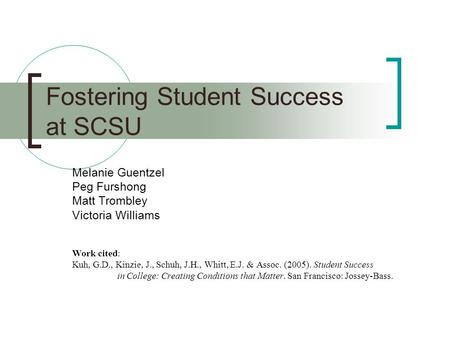 Fostering Student Success at SCSU Melanie Guentzel Peg Furshong Matt Trombley Victoria Williams Work cited: Kuh, G.D., Kinzie, J., Schuh, J.H., Whitt,