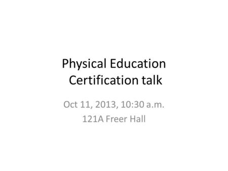 Physical Education Certification talk Oct 11, 2013, 10:30 a.m. 121A Freer Hall.