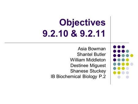 Objectives 9.2.10 & 9.2.11 Asia Bowman Shantel Butler William Middleton Destinee Miguest Shanese Stuckey IB Biochemical Biology P.2.
