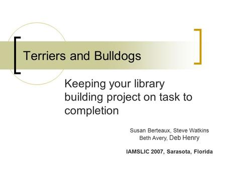 Terriers and Bulldogs Keeping your library building project on task to completion Susan Berteaux, Steve Watkins Beth Avery, Deb Henry IAMSLIC 2007, Sarasota,