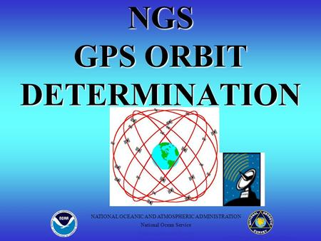 NGS GPS ORBIT DETERMINATION Positioning America for the Future NATIONAL OCEANIC AND ATMOSPHERIC ADMINISTRATION National Ocean Service National Geodetic.