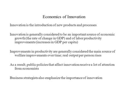 Economics of Innovation Innovation is the introduction of new products and processes Innovation is generally considered to be an important source of economic.