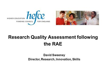 Research Quality Assessment following the RAE David Sweeney Director, Research, Innovation, Skills.