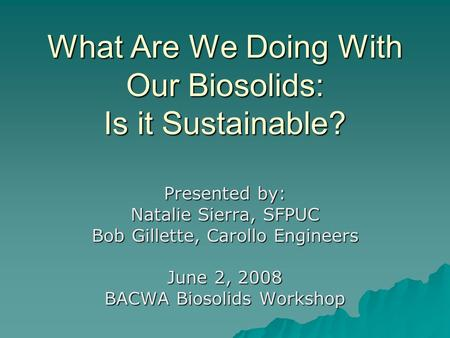 What Are We Doing With Our Biosolids: Is it Sustainable? Presented by: Natalie Sierra, SFPUC Bob Gillette, Carollo Engineers June 2, 2008 BACWA Biosolids.