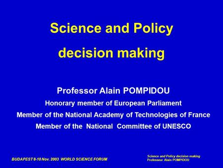 BUDAPEST 8-10 Nov. 2003 WORLD SCIENCE FORUM Science and Policy decision making Professeur Alain POMPIDOU Science and Policy decision making Professor Alain.
