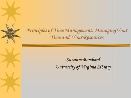 Principles of Time Management: Managing Your Time and Your Resources Suzanne Bombard University of Virginia Library.