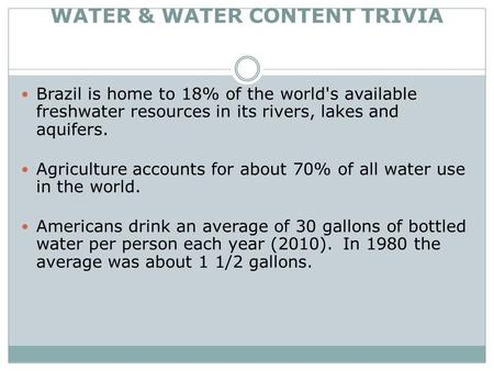 WATER & WATER CONTENT TRIVIA Brazil is home to 18% of the world's available freshwater resources in its rivers, lakes and aquifers. Agriculture accounts.