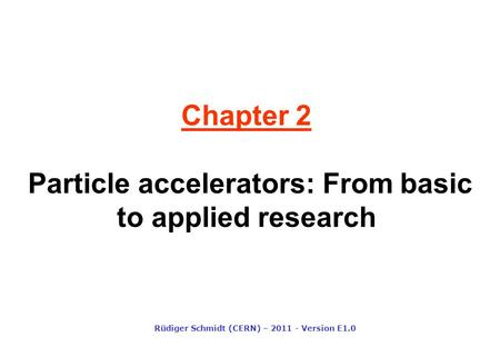 Chapter 2 Particle accelerators: From basic to applied research Rüdiger Schmidt (CERN) – 2011 - Version E1.0.