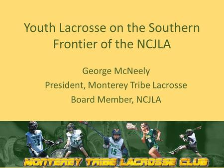 Youth Lacrosse on the Southern Frontier of the NCJLA George McNeely President, Monterey Tribe Lacrosse Board Member, NCJLA.