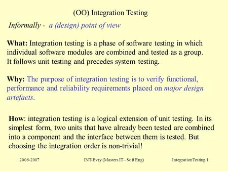 2006-2007INT-Evry (Masters IT– Soft Eng)IntegrationTesting.1 (OO) Integration Testing What: Integration testing is a phase of software testing in which.