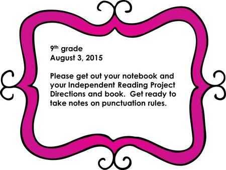 9 th grade August 3, 2015 Please get out your notebook and your Independent Reading Project Directions and book. Get ready to take notes on punctuation.