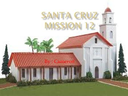 Santa Cruz Mission 12 By : Cameron.