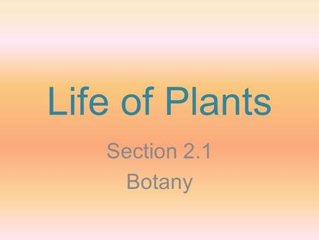 Life of Plants Section 2.1 Botany. Genesis 1:11, 13 11 Then God said, Let the land produce vegetation: seed-bearing plants and trees on the land that.