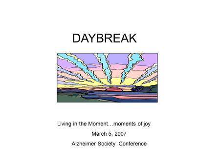DAYBREAK Living in the Moment…moments of joy March 5, 2007 Alzheimer Society Conference.