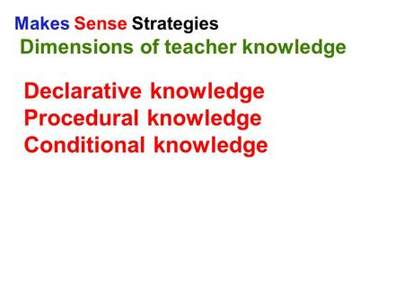 Makes Sense Strategies Dimensions of teacher knowledge Declarative knowledge Procedural knowledge Conditional knowledge.