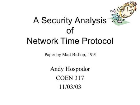 A Security Analysis of Network Time Protocol Andy Hospodor COEN 317 11/03/03 Paper by Matt Bishop, 1991.