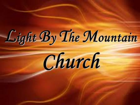 "L ight B y T he M ountain Church. ""Reaching people for Jesus Christ"" Light By The Mountain 606 H Street, Union City, CA 94587 Jesus said, ""I am the way,"