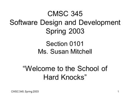 "CMSC 345, Spring 20031 CMSC 345 Software Design and Development Spring 2003 Section 0101 Ms. Susan Mitchell ""Welcome to the School of Hard Knocks"""