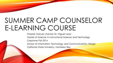 SUMMER CAMP COUNSELOR E-LEARNING COURSE Chester Manuel (Advisor Dr. Miguel Lara) Master of Science in Instructional Science and Technology Capstone Fall.