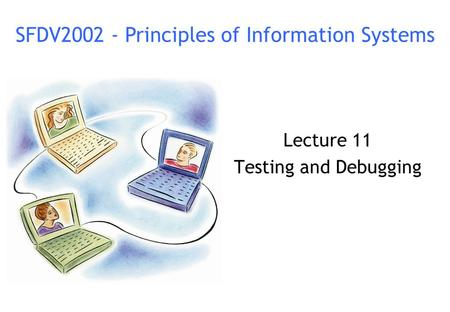 Lecture 11 Testing and Debugging SFDV2002 - Principles of Information Systems.
