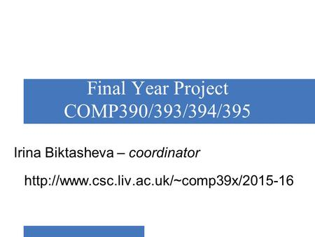 Final Year Project COMP390/393/394/395 Irina Biktasheva – coordinator