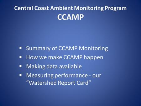 Central Coast Ambient Monitoring Program CCAMP  Summary of CCAMP Monitoring  How we make CCAMP happen  Making data available  Measuring performance.