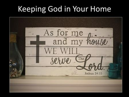 Keeping God in Your Home. God Is Gone Through simple neglect (Judges 2:10; 8:34) Through foolish thinking (Psa. 10:4; 14:1) Through cultural conditioning.