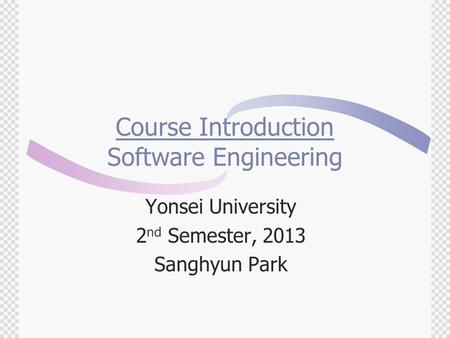Course Introduction Software Engineering Yonsei University 2 nd Semester, 2013 Sanghyun Park.