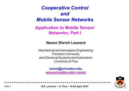 N.E. Leonard – U. Pisa – 18-20 April 2007 Slide 1 Cooperative Control and Mobile Sensor Networks Application to Mobile Sensor Networks, Part I Naomi Ehrich.