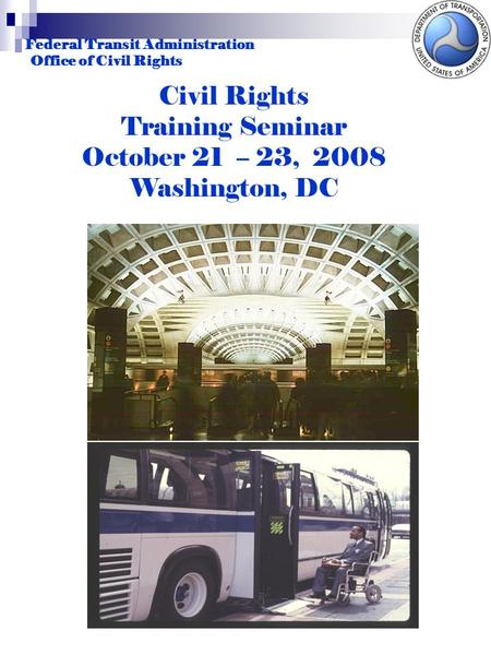 Federal Transit Administration Office of Civil Rights Civil Rights Training Seminar October 21 – 23, 2008 Washington, DC.